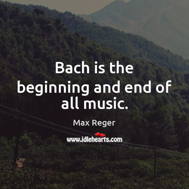 Image, Bach is the beginning and end of all music.