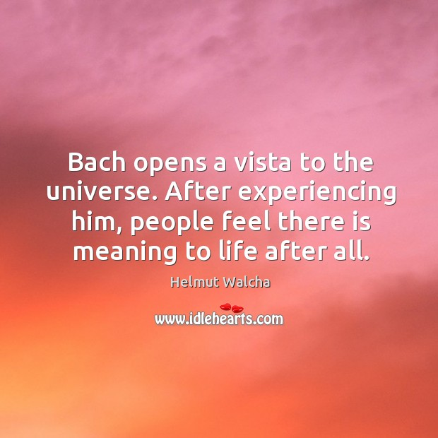 Bach opens a vista to the universe. After experiencing him, people feel there is meaning to life after all. Image