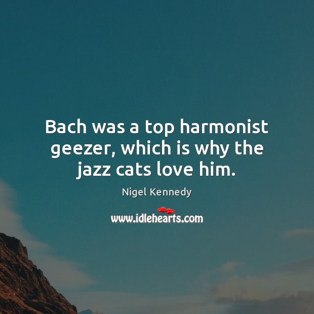 Image, Bach was a top harmonist geezer, which is why the jazz cats love him.
