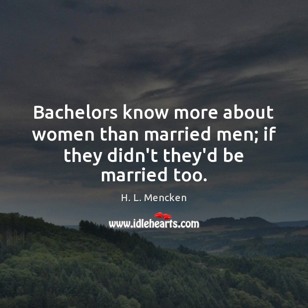 Image, Bachelors know more about women than married men; if they didn't they'd be married too.