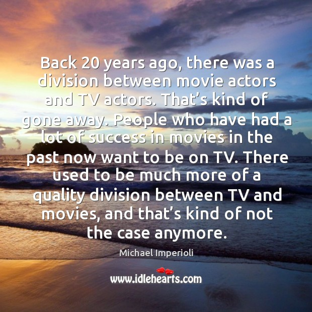 Back 20 years ago, there was a division between movie actors and tv actors. That's kind of gone away. Image