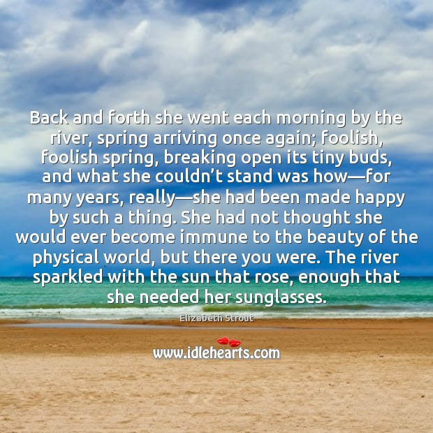 Back and forth she went each morning by the river, spring arriving Elizabeth Strout Picture Quote