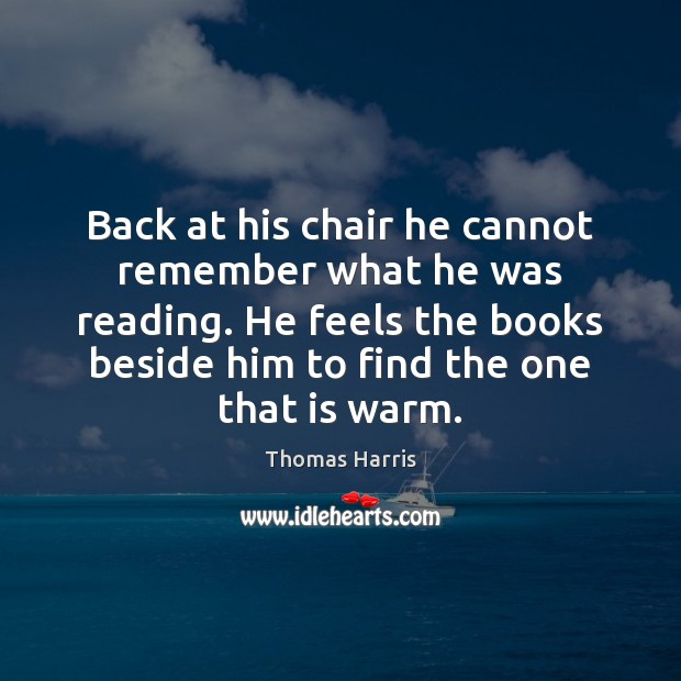 Back at his chair he cannot remember what he was reading. He Thomas Harris Picture Quote