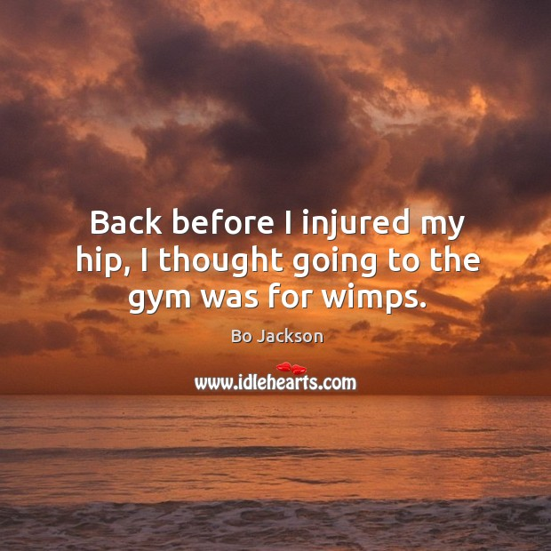 Back before I injured my hip, I thought going to the gym was for wimps. Bo Jackson Picture Quote