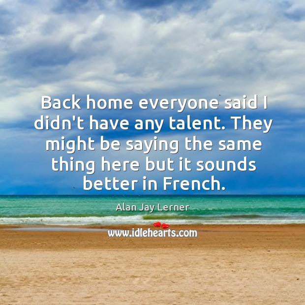 Back home everyone said I didn't have any talent. They might be Image