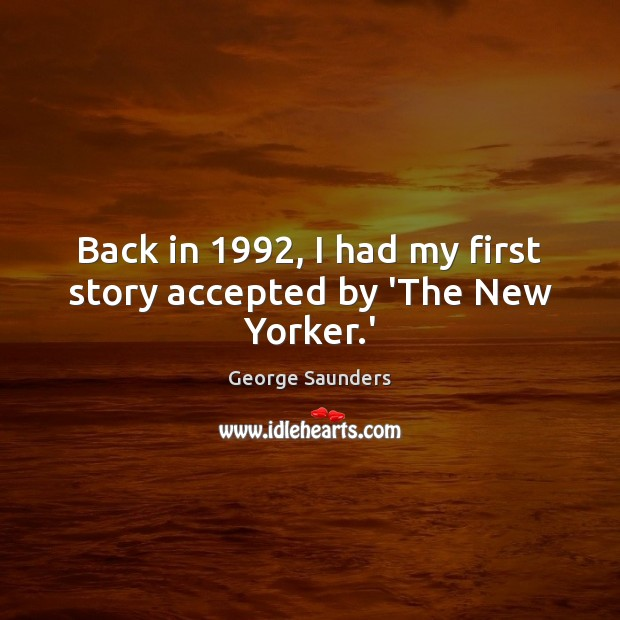 Back in 1992, I had my first story accepted by 'The New Yorker.' George Saunders Picture Quote