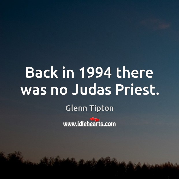 Back in 1994 there was no Judas Priest. Glenn Tipton Picture Quote