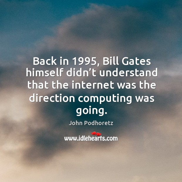 Back in 1995, bill gates himself didn't understand that the internet was the direction computing was going. Image