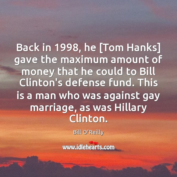 Back in 1998, he [Tom Hanks] gave the maximum amount of money that Bill O'Reilly Picture Quote