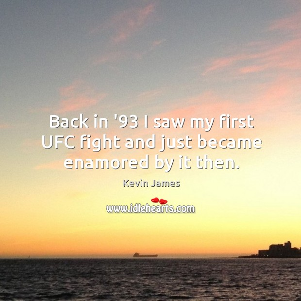 Back in '93 I saw my first UFC fight and just became enamored by it then. Kevin James Picture Quote