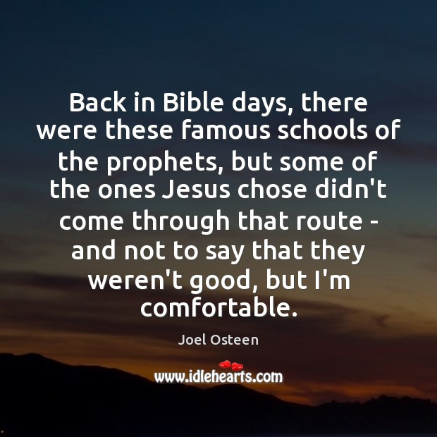 Back in Bible days, there were these famous schools of the prophets, Joel Osteen Picture Quote