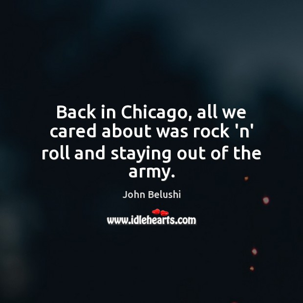 Back in Chicago, all we cared about was rock 'n' roll and staying out of the army. John Belushi Picture Quote