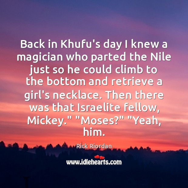 Back in Khufu's day I knew a magician who parted the Nile Rick Riordan Picture Quote