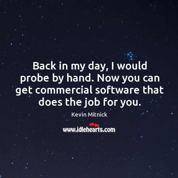 Back in my day, I would probe by hand. Now you can get commercial software that does the job for you. Kevin Mitnick Picture Quote