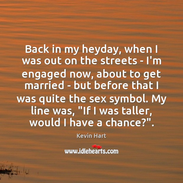Back in my heyday, when I was out on the streets – Kevin Hart Picture Quote