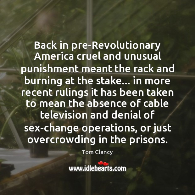 Back in pre-Revolutionary America cruel and unusual punishment meant the rack and Tom Clancy Picture Quote