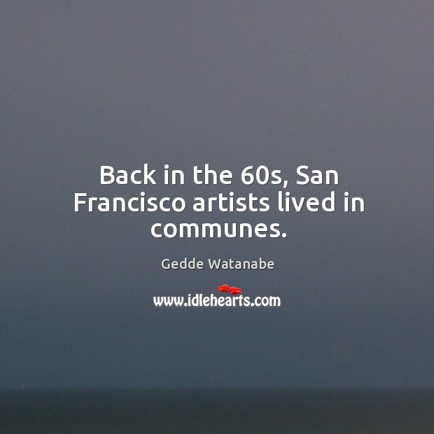 Back in the 60s, san francisco artists lived in communes. Image