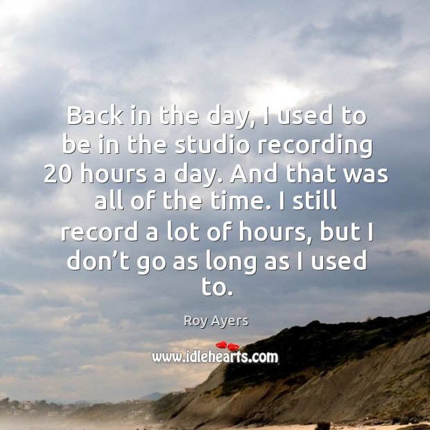 Image, Back in the day, I used to be in the studio recording 20 hours a day.