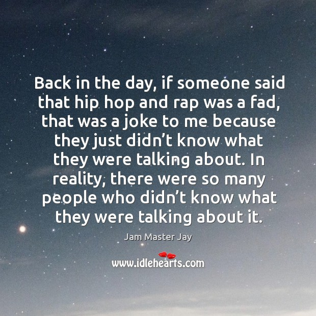 Back in the day, if someone said that hip hop and rap was a fad, that was a joke to Jam Master Jay Picture Quote