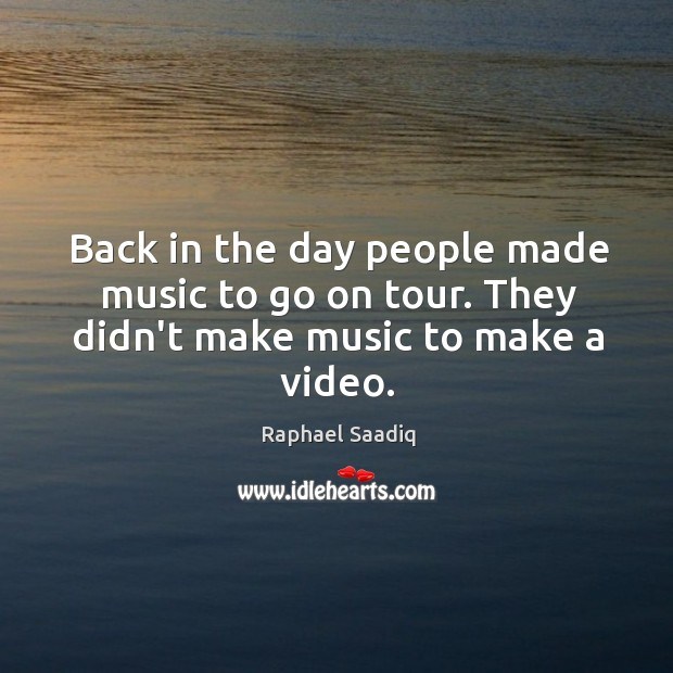 Back in the day people made music to go on tour. They didn't make music to make a video. Image