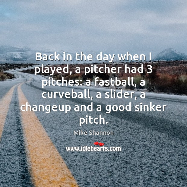 Back in the day when I played, a pitcher had 3 pitches: a Mike Shannon Picture Quote