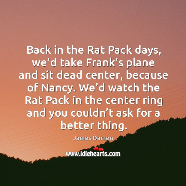 Back in the rat pack days, we'd take frank's plane and sit dead center, because of nancy. Image