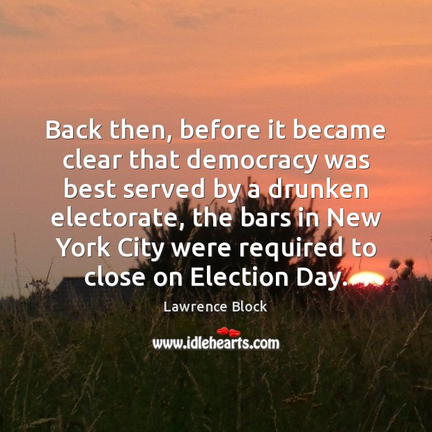 Back then, before it became clear that democracy was best served by Lawrence Block Picture Quote