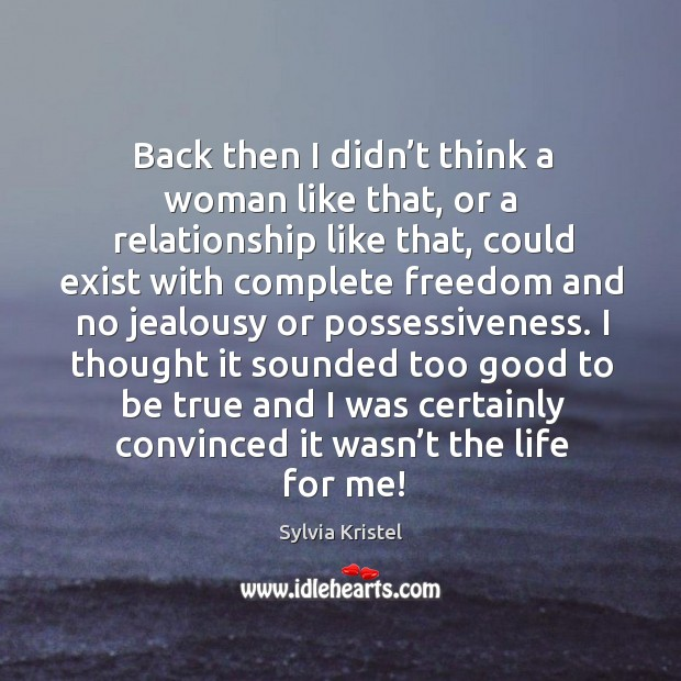 Back then I didn't think a woman like that, or a relationship like that, could exist with Too Good To Be True Quotes Image