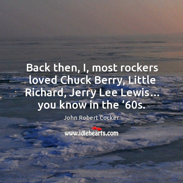 Image, Back then, i, most rockers loved chuck berry, little richard, jerry lee lewis… you know in the '60s.