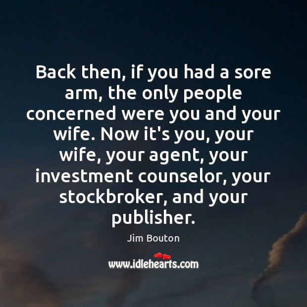 Back then, if you had a sore arm, the only people concerned Investment Quotes Image