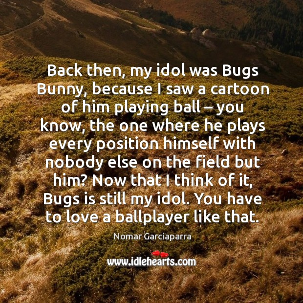 Back then, my idol was bugs bunny, because I saw a cartoon of him playing ball – you know Image