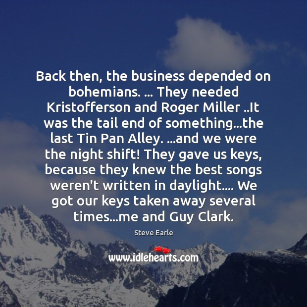 Back then, the business depended on bohemians. … They needed Kristofferson and Roger Steve Earle Picture Quote
