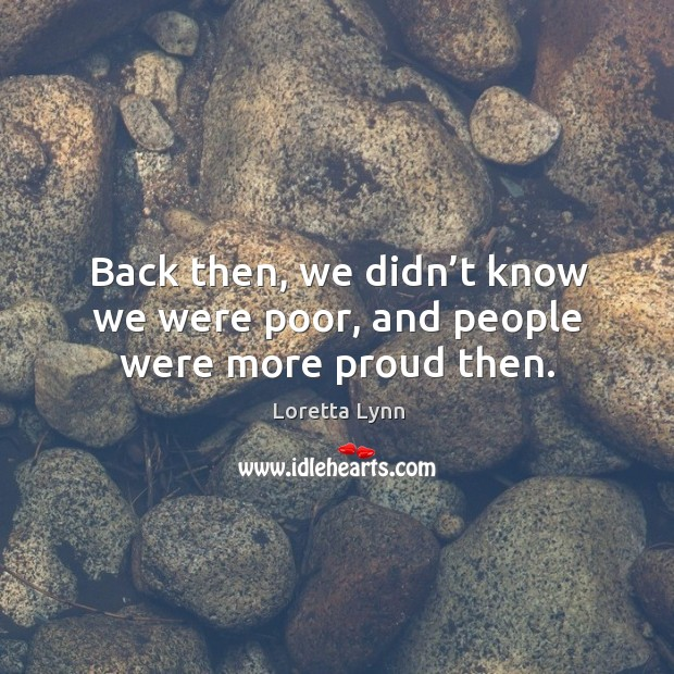 Back then, we didn't know we were poor, and people were more proud then. Loretta Lynn Picture Quote