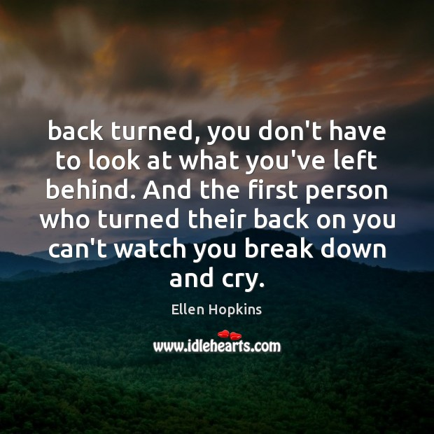 Back turned, you don't have to look at what you've left behind. Ellen Hopkins Picture Quote