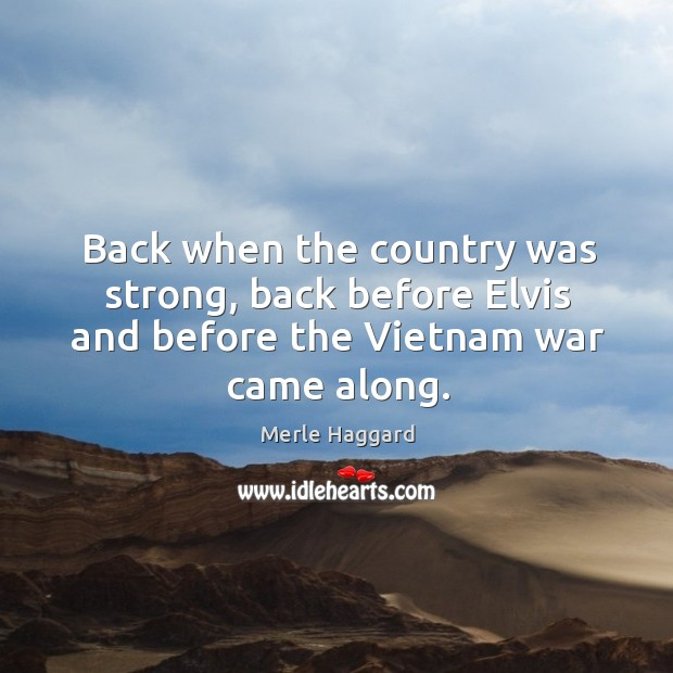 Back when the country was strong, back before Elvis and before the Vietnam war came along. Merle Haggard Picture Quote