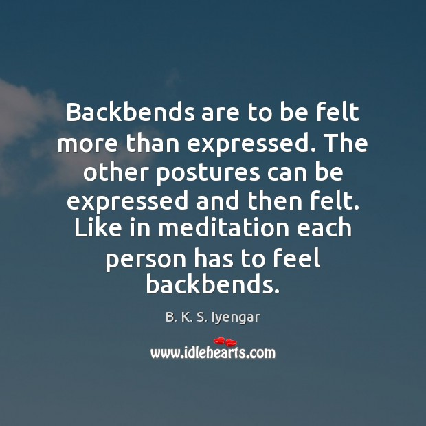 Backbends are to be felt more than expressed. The other postures can B. K. S. Iyengar Picture Quote