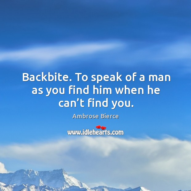 Backbite. To speak of a man as you find him when he can't find you. Image