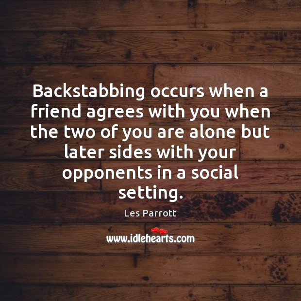 Backstabbing occurs when a friend agrees with you when the two of Image