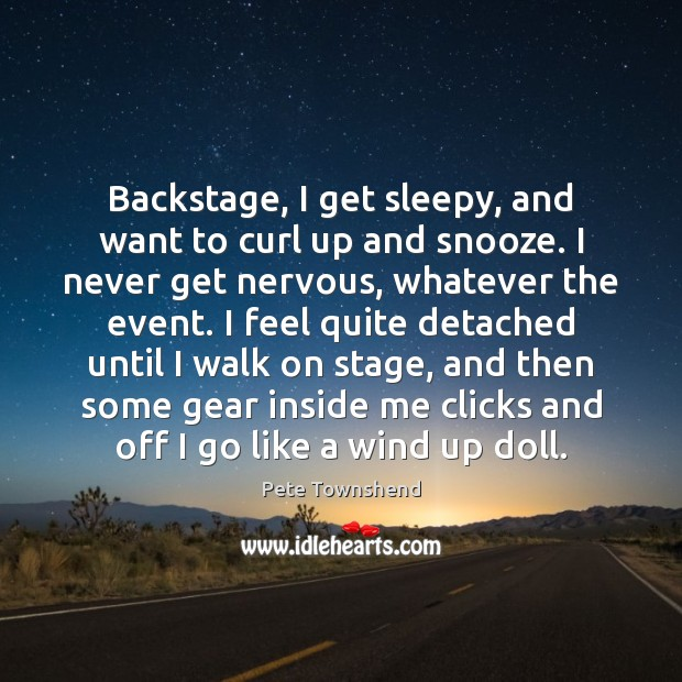 Backstage, I get sleepy, and want to curl up and snooze. I Pete Townshend Picture Quote