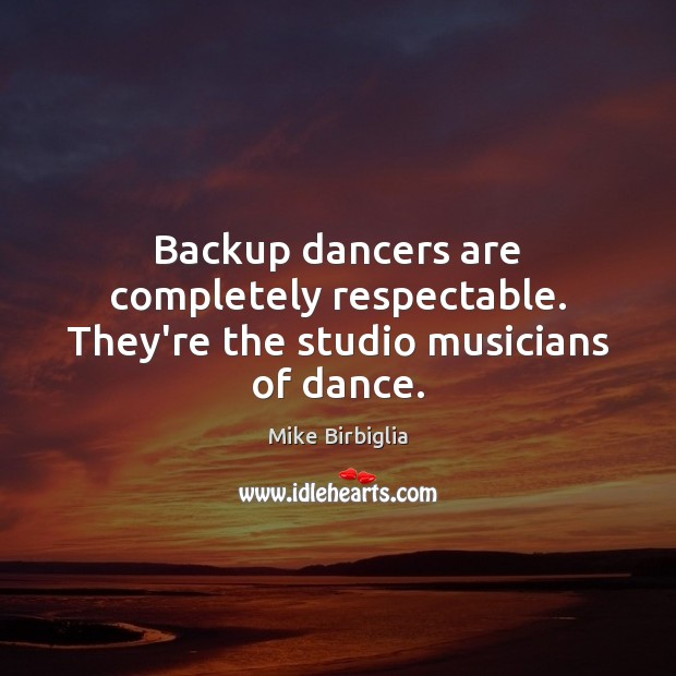 Image, Backup dancers are completely respectable. They're the studio musicians of dance.
