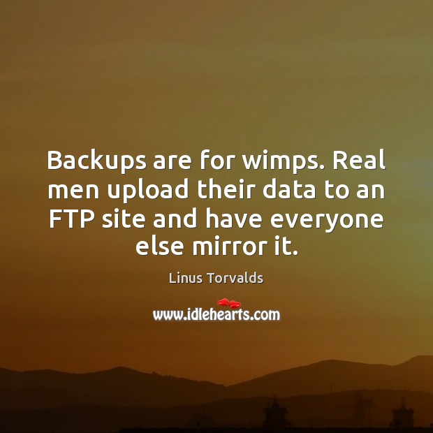 Backups are for wimps. Real men upload their data to an FTP Image