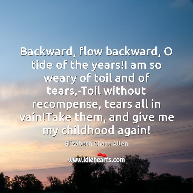 Backward, flow backward, O tide of the years!I am so weary Image