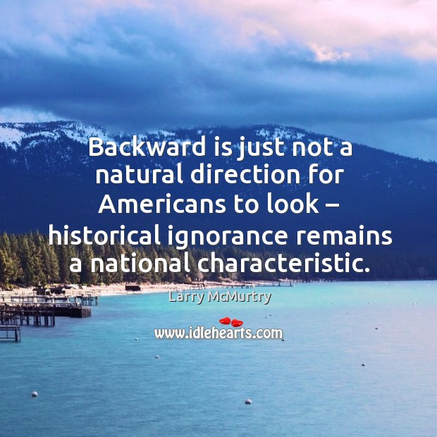 Backward is just not a natural direction for americans to look – historical ignorance remains a national characteristic. Image