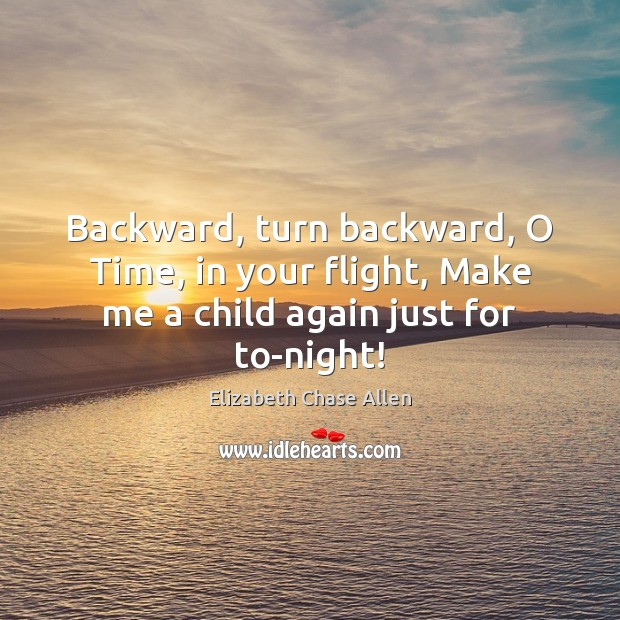 Image, Backward, turn backward, O Time, in your flight, Make me a child again just for to-night!