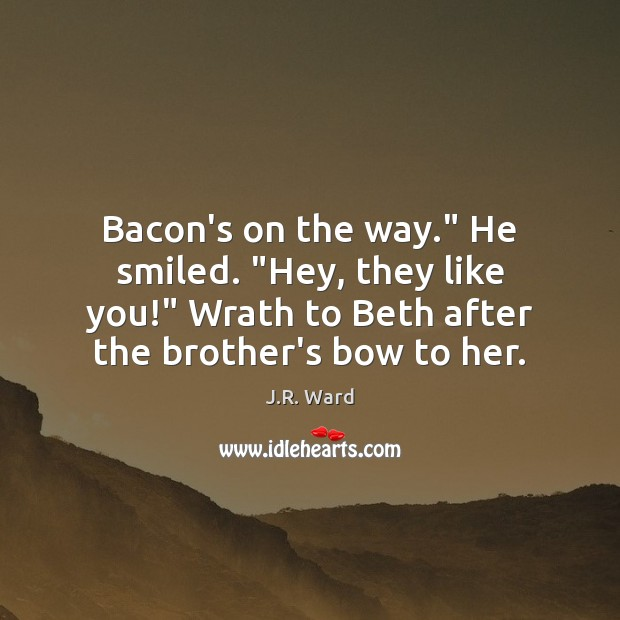 "Image, Bacon's on the way."" He smiled. ""Hey, they like you!"" Wrath to"