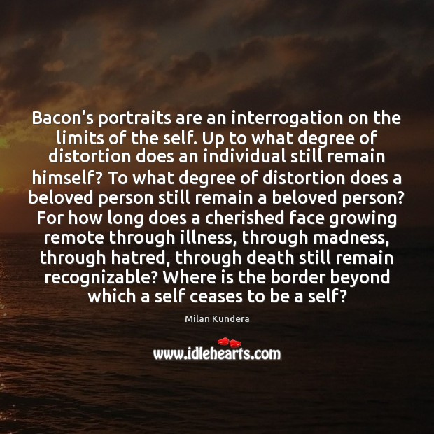 Bacon's portraits are an interrogation on the limits of the self. Up Milan Kundera Picture Quote