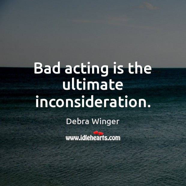 Image, Bad acting is the ultimate inconsideration.