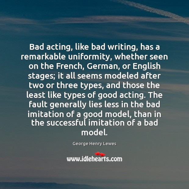 Image, Bad acting, like bad writing, has a remarkable uniformity, whether seen on