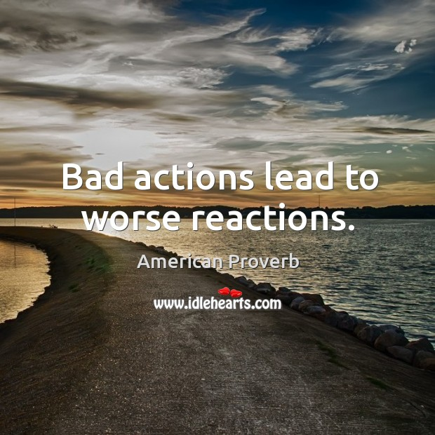 Image, Bad actions lead to worse reactions.