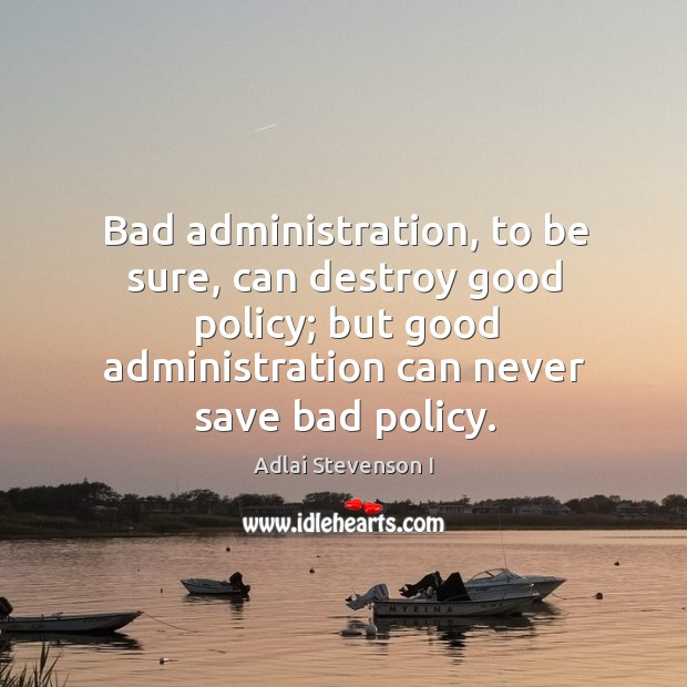 Image, Bad administration, to be sure, can destroy good policy; but good administration